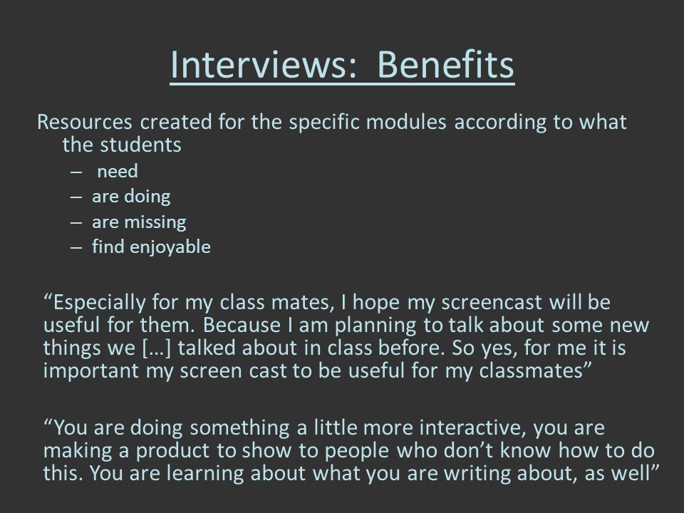 Interviews: Benefits Resources created for the specific modules according to what the students – need – are doing – are missing – find enjoyable Especially for my class mates, I hope my screencast will be useful for them.