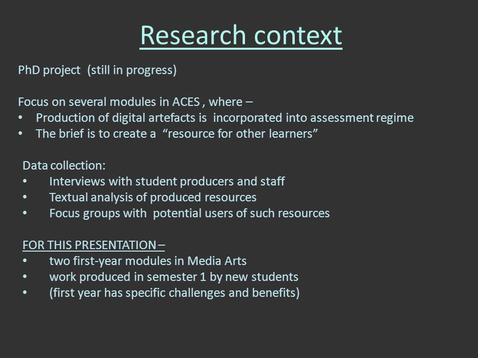 Research context PhD project (still in progress) Focus on several modules in ACES, where – Production of digital artefacts is incorporated into assessment regime The brief is to create a resource for other learners Data collection: Interviews with student producers and staff Textual analysis of produced resources Focus groups with potential users of such resources FOR THIS PRESENTATION – two first-year modules in Media Arts work produced in semester 1 by new students (first year has specific challenges and benefits)