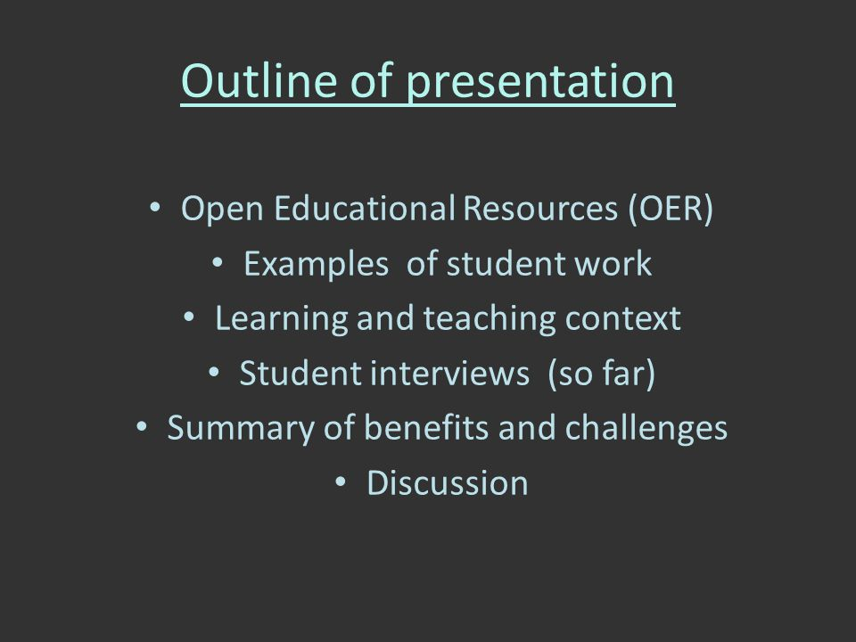 Outline of presentation Open Educational Resources (OER) Examples of student work Learning and teaching context Student interviews (so far) Summary of benefits and challenges Discussion