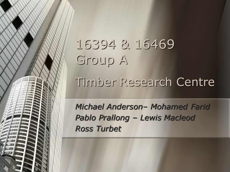Timber Research Centre Michael Anderson– Mohamed Farid Pablo Prallong – Lewis Macleod Ross Turbet 16394 & 16469 Group A