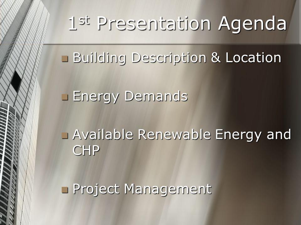 1 st Presentation Agenda Building Description & Location Building Description & Location Energy Demands Energy Demands Available Renewable Energy and CHP Available Renewable Energy and CHP Project Management Project Management