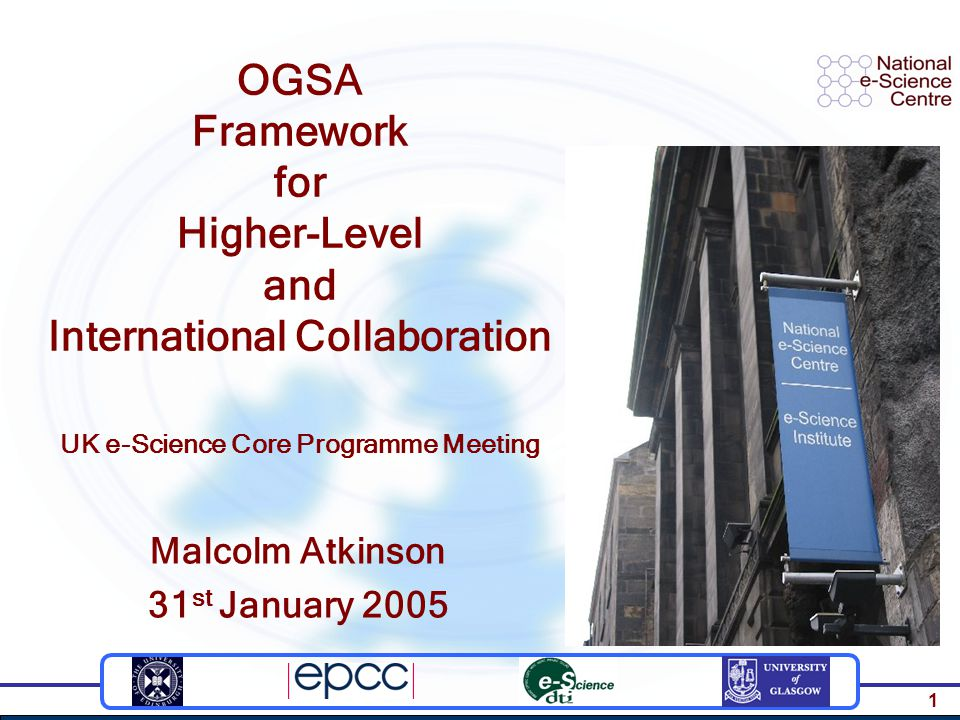 1 OGSA Framework for Higher-Level and International Collaboration UK e-Science Core Programme Meeting Malcolm Atkinson 31 st January 2005