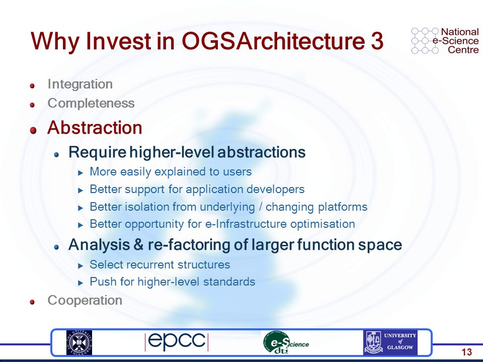 13 Why Invest in OGSArchitecture 3 Integration Completeness Abstraction Require higher-level abstractions  More easily explained to users  Better support for application developers  Better isolation from underlying / changing platforms  Better opportunity for e-Infrastructure optimisation Analysis & re-factoring of larger function space  Select recurrent structures  Push for higher-level standards Cooperation