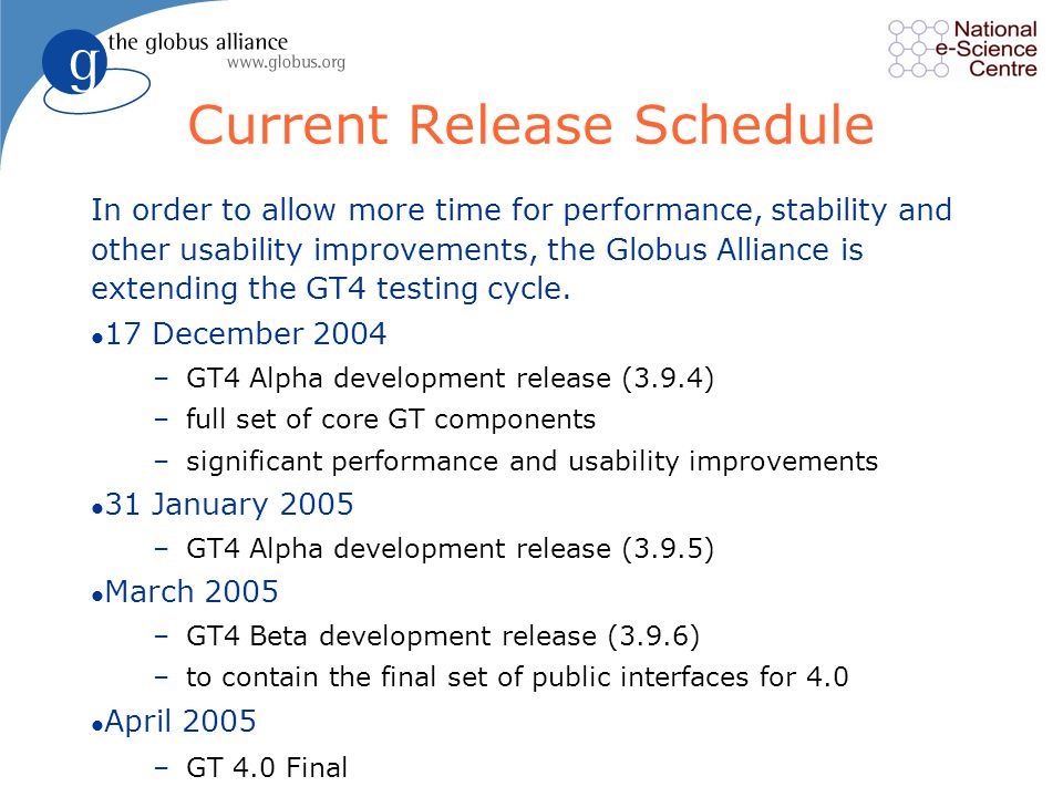 15 Current Release Schedule In order to allow more time for performance, stability and other usability improvements, the Globus Alliance is extending the GT4 testing cycle.