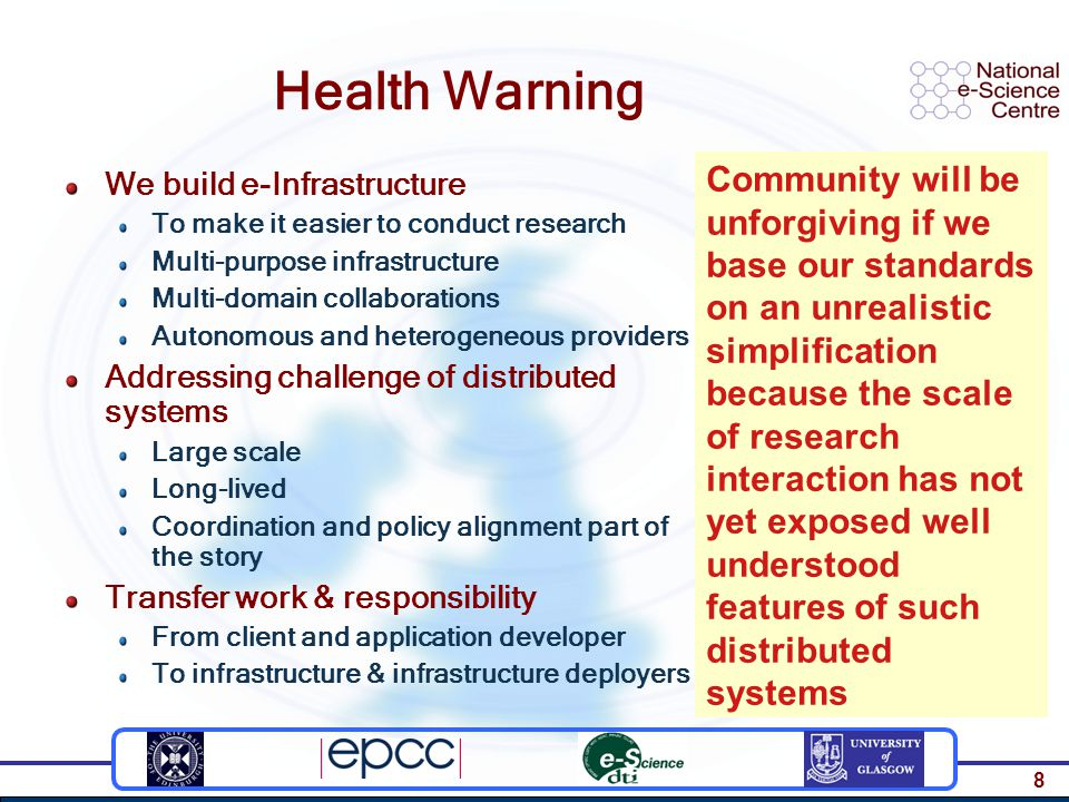 8 Health Warning We build e-Infrastructure To make it easier to conduct research Multi-purpose infrastructure Multi-domain collaborations Autonomous and heterogeneous providers Addressing challenge of distributed systems Large scale Long-lived Coordination and policy alignment part of the story Transfer work & responsibility From client and application developer To infrastructure & infrastructure deployers Community will be unforgiving if we base our standards on an unrealistic simplification because the scale of research interaction has not yet exposed well understood features of such distributed systems