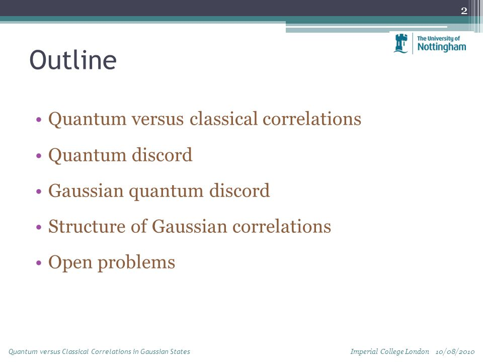 Outline Quantum versus classical correlations Quantum discord Gaussian quantum discord Structure of Gaussian correlations Open problems 2 Quantum versus Classical Correlations in Gaussian States Imperial College London 10/08/2010
