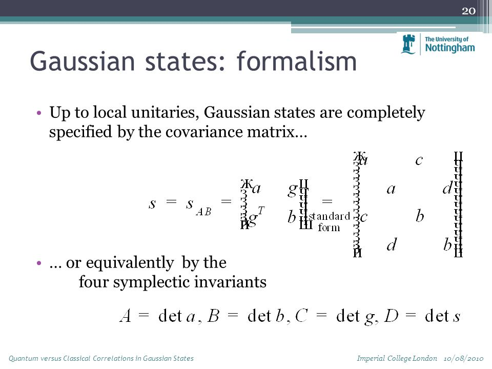 Gaussian states: formalism Up to local unitaries, Gaussian states are completely specified by the covariance matrix… … or equivalently by the four symplectic invariants 20 Imperial College London 10/08/2010 Quantum versus Classical Correlations in Gaussian States