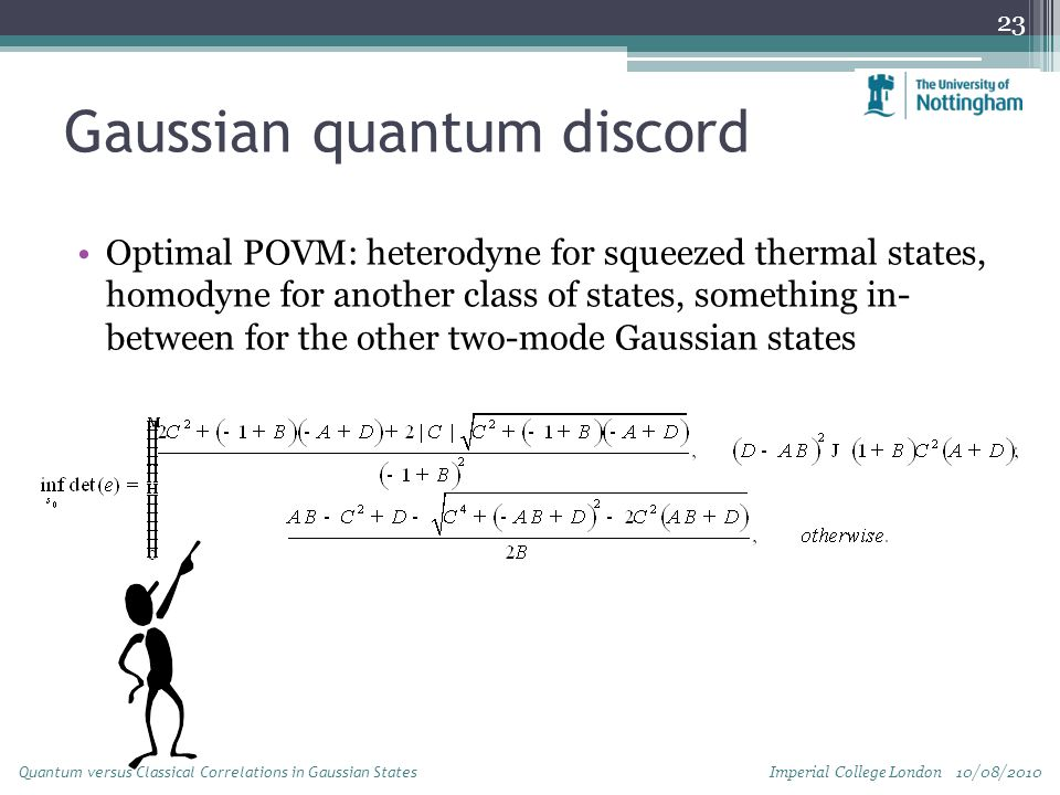 Gaussian quantum discord Optimal POVM: heterodyne for squeezed thermal states, homodyne for another class of states, something in- between for the other two-mode Gaussian states 23 Imperial College London 10/08/2010 Quantum versus Classical Correlations in Gaussian States