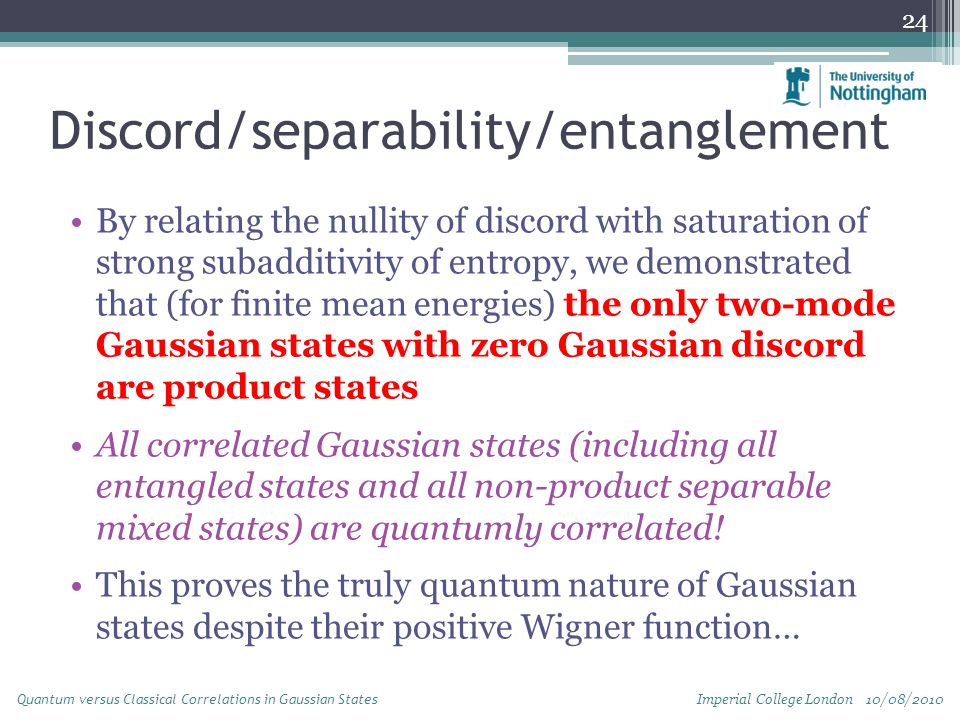 Discord/separability/entanglement By relating the nullity of discord with saturation of strong subadditivity of entropy, we demonstrated that (for finite mean energies) the only two-mode Gaussian states with zero Gaussian discord are product states All correlated Gaussian states (including all entangled states and all non-product separable mixed states) are quantumly correlated.