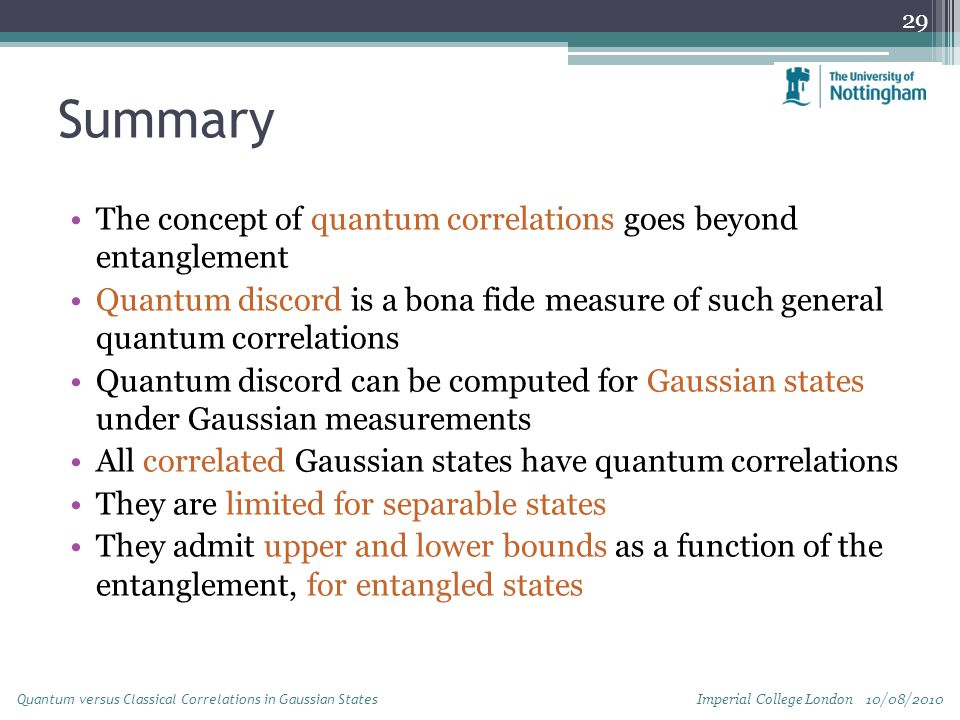 Summary The concept of quantum correlations goes beyond entanglement Quantum discord is a bona fide measure of such general quantum correlations Quantum discord can be computed for Gaussian states under Gaussian measurements All correlated Gaussian states have quantum correlations They are limited for separable states They admit upper and lower bounds as a function of the entanglement, for entangled states 29 Imperial College London 10/08/2010 Quantum versus Classical Correlations in Gaussian States