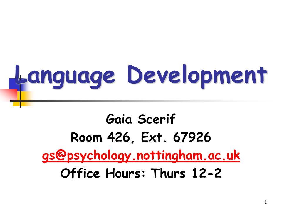 1 Language Development Gaia Scerif Room 426, Ext. 67926 gs@psychology.nottingham.ac.uk Office Hours: Thurs 12-2