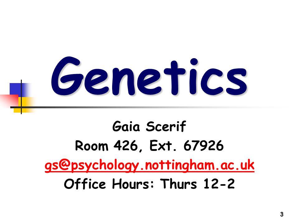 3 Genetics Gaia Scerif Room 426, Ext. 67926 gs@psychology.nottingham.ac.uk Office Hours: Thurs 12-2