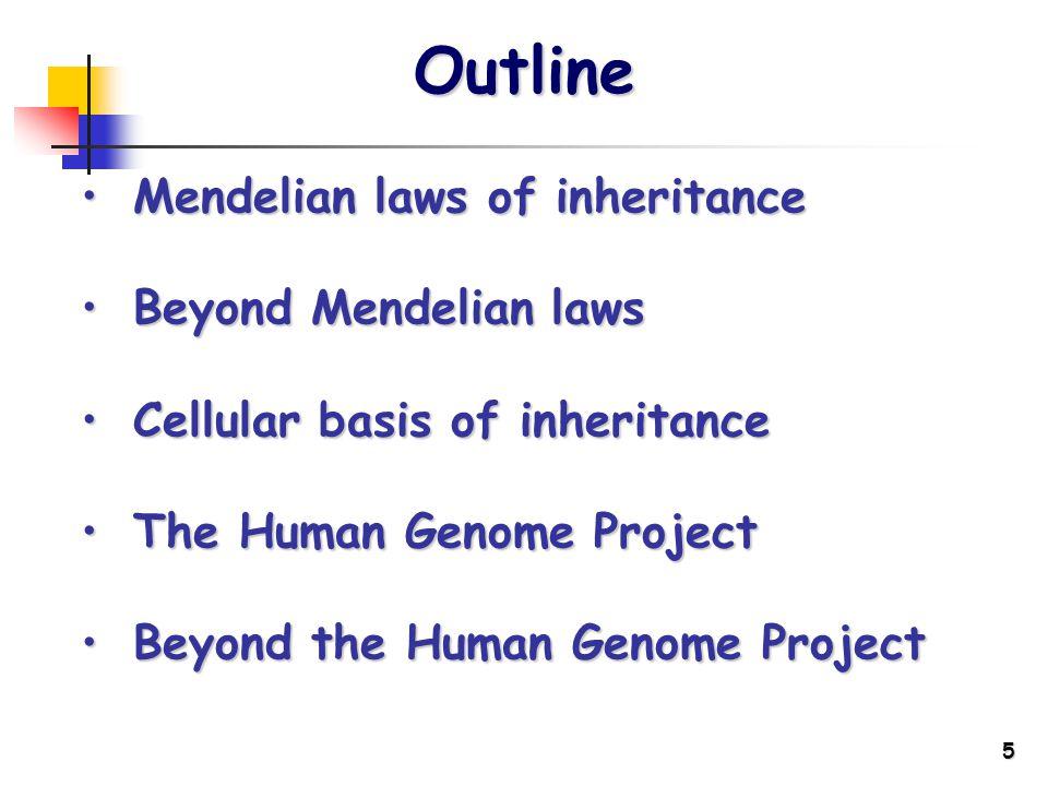 5 Outline Mendelian laws of inheritanceMendelian laws of inheritance Beyond Mendelian lawsBeyond Mendelian laws Cellular basis of inheritanceCellular basis of inheritance The Human Genome ProjectThe Human Genome Project Beyond the Human Genome ProjectBeyond the Human Genome Project