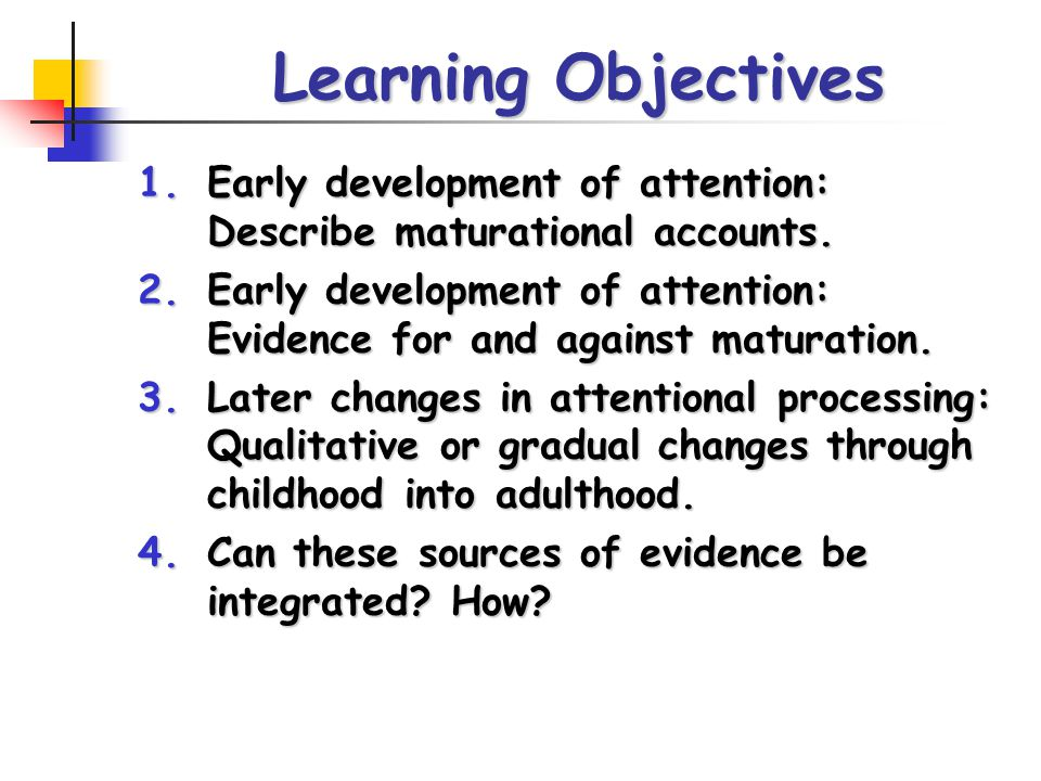 Learning Objectives 1.Early development of attention: Describe maturational accounts. 2.Early development of attention: Evidence for and against matur
