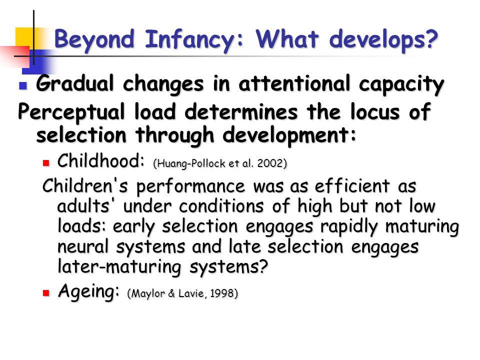 Beyond Infancy: What develops? Gradual changes in attentional capacity Gradual changes in attentional capacity Perceptual load determines the locus of