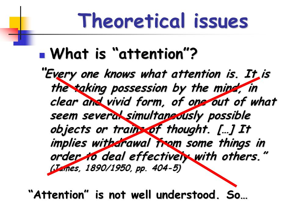 """Theoretical issues What is """"attention""""? What is """"attention""""? """" Every one knows what attention is. It is the taking possession by the mind, in clear an"""