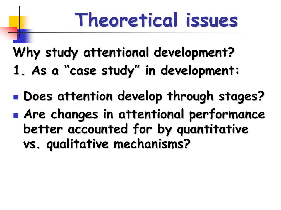"""Theoretical issues Why study attentional development? 1. As a """"case study"""" in development: Does attention develop through stages? Does attention devel"""