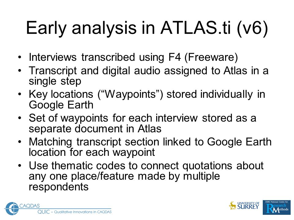 Early analysis in ATLAS.ti (v6) Interviews transcribed using F4 (Freeware) Transcript and digital audio assigned to Atlas in a single step Key locations ( Waypoints ) stored individually in Google Earth Set of waypoints for each interview stored as a separate document in Atlas Matching transcript section linked to Google Earth location for each waypoint Use thematic codes to connect quotations about any one place/feature made by multiple respondents