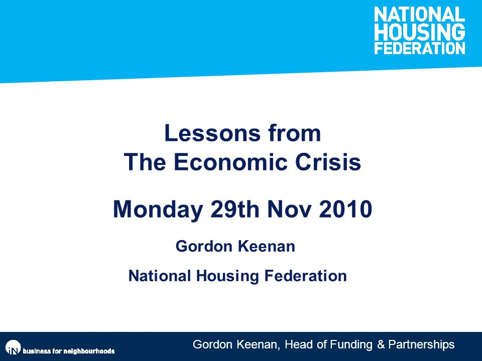 Gordon Keenan, Head of Funding & Partnerships Lessons from The Economic Crisis Monday 29th Nov 2010 Gordon Keenan National Housing Federation