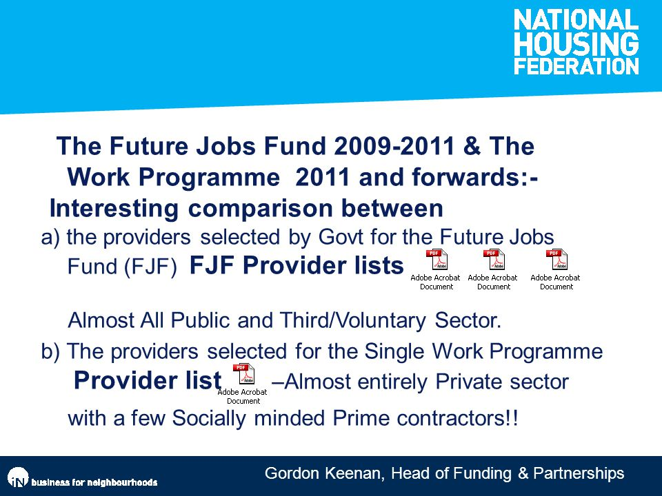 Gordon Keenan, Head of Funding & Partnerships aIssociations cite lack of long term doing more Strong government support for housing associations and employment service providers to do more together but only 1/10 projects delivered in partnership with Jobcentre Plus The Future Jobs Fund 2009-2011 & The Work Programme 2011 and forwards:- Interesting comparison between a) the providers selected by Govt for the Future Jobs Fund (FJF) FJF Provider lists Almost All Public and Third/Voluntary Sector.