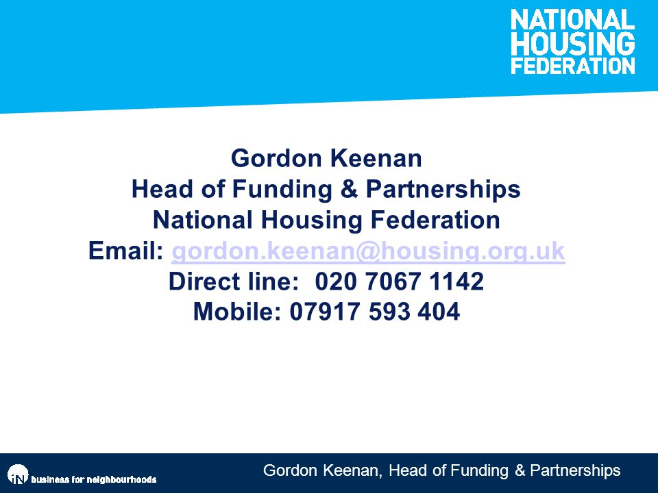 Gordon Keenan, Head of Funding & Partnerships Gordon Keenan Head of Funding & Partnerships National Housing Federation Email: gordon.keenan@housing.org.ukgordon.keenan@housing.org.uk Direct line: 020 7067 1142 Mobile: 07917 593 404