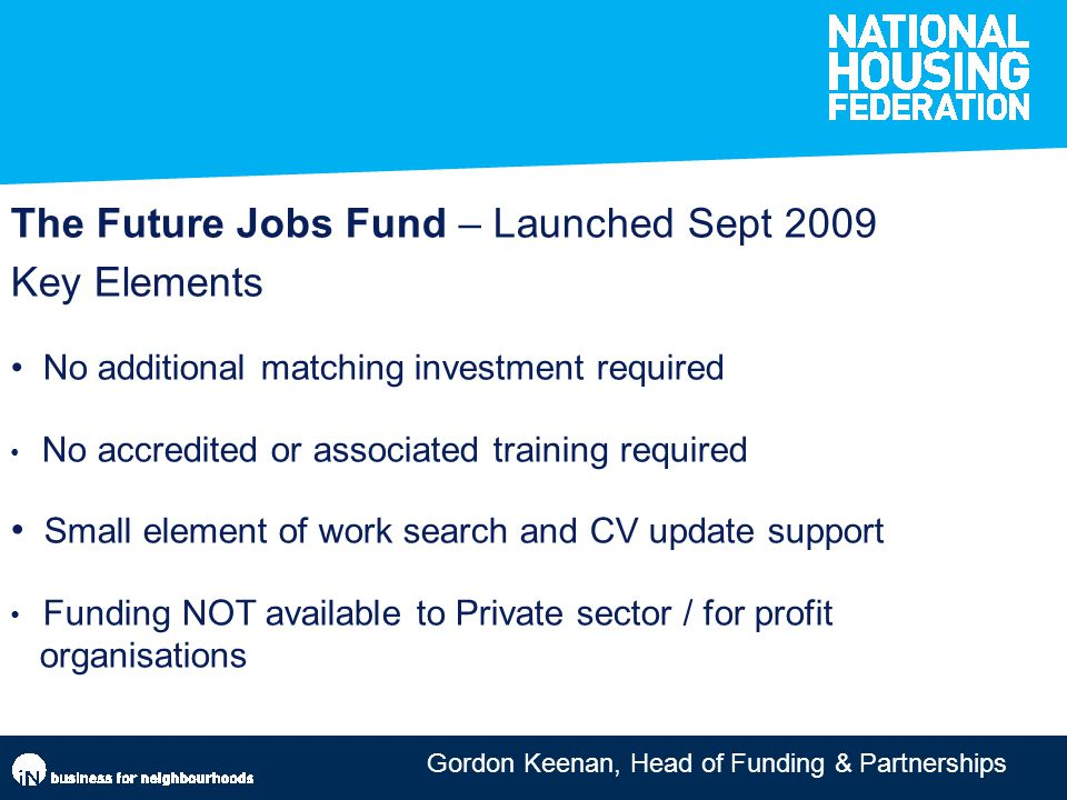 The Future Jobs Fund – Launched Sept 2009 Key Elements No additional matching investment required No accredited or associated training required Small element of work search and CV update support Funding NOT available to Private sector / for profit organisations
