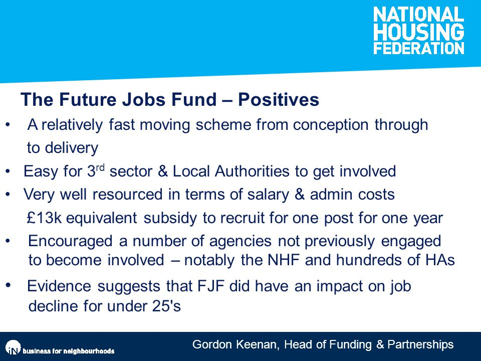 Gordon Keenan, Head of Funding & Partnerships The Future Jobs Fund – Positives A relatively fast moving scheme from conception through to delivery Eas