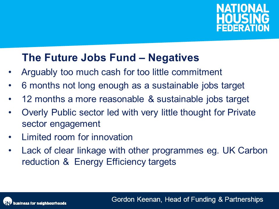 Gordon Keenan, Head of Funding & Partnerships The Future Jobs Fund – Negatives Arguably too much cash for too little commitment 6 months not long enough as a sustainable jobs target 12 months a more reasonable & sustainable jobs target Overly Public sector led with very little thought for Private sector engagement Limited room for innovation Lack of clear linkage with other programmes eg.