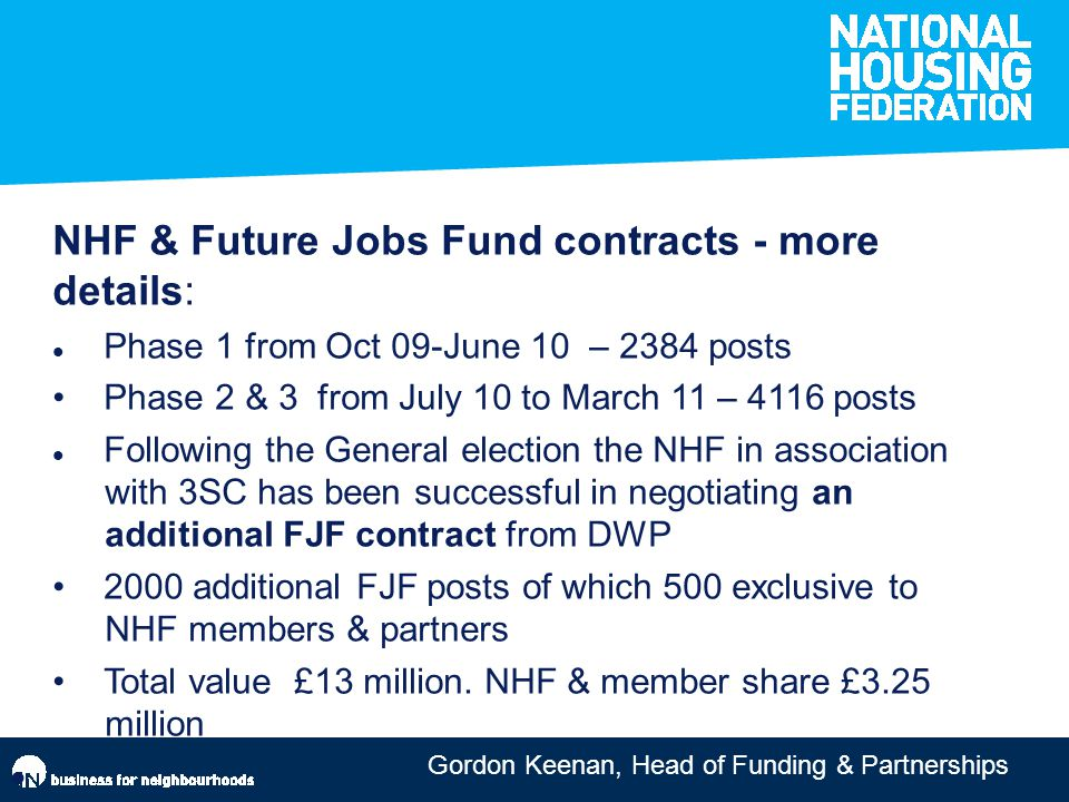 Gordon Keenan, Head of Funding & Partnerships NHF & Future Jobs Fund contracts - more details: Phase 1 from Oct 09-June 10 – 2384 posts Phase 2 & 3 from July 10 to March 11 – 4116 posts Following the General election the NHF in association with 3SC has been successful in negotiating an additional FJF contract from DWP 2000 additional FJF posts of which 500 exclusive to NHF members & partners Total value £13 million.