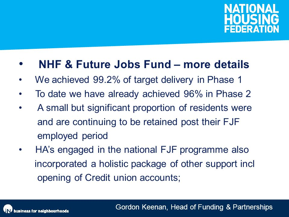 Gordon Keenan, Head of Funding & Partnerships NHF & Future Jobs Fund – more details We achieved 99.2% of target delivery in Phase 1 To date we have already achieved 96% in Phase 2 A small but significant proportion of residents were and are continuing to be retained post their FJF employed period HA's engaged in the national FJF programme also incorporated a holistic package of other support incl opening of Credit union accounts;