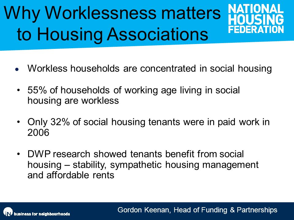 Gordon Keenan, Head of Funding & Partnerships Access and knowledge Workless households are concentrated in social housing 55% of households of working age living in social housing are workless Only 32% of social housing tenants were in paid work in 2006 DWP research showed tenants benefit from social housing – stability, sympathetic housing management and affordable rents Why Worklessness matters to Housing Associations