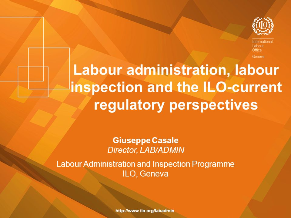 Labour administration, labour inspection and the ILO-current regulatory perspectives Giuseppe Casale Director, LAB/ADMIN Labour Administration and Ins