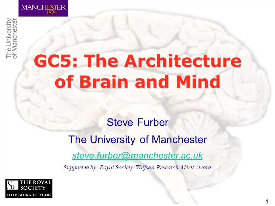 1 GC5: The Architecture of Brain and Mind Steve Furber The University of Manchester Supported by: Royal Society-Wolfson Research Merit Award