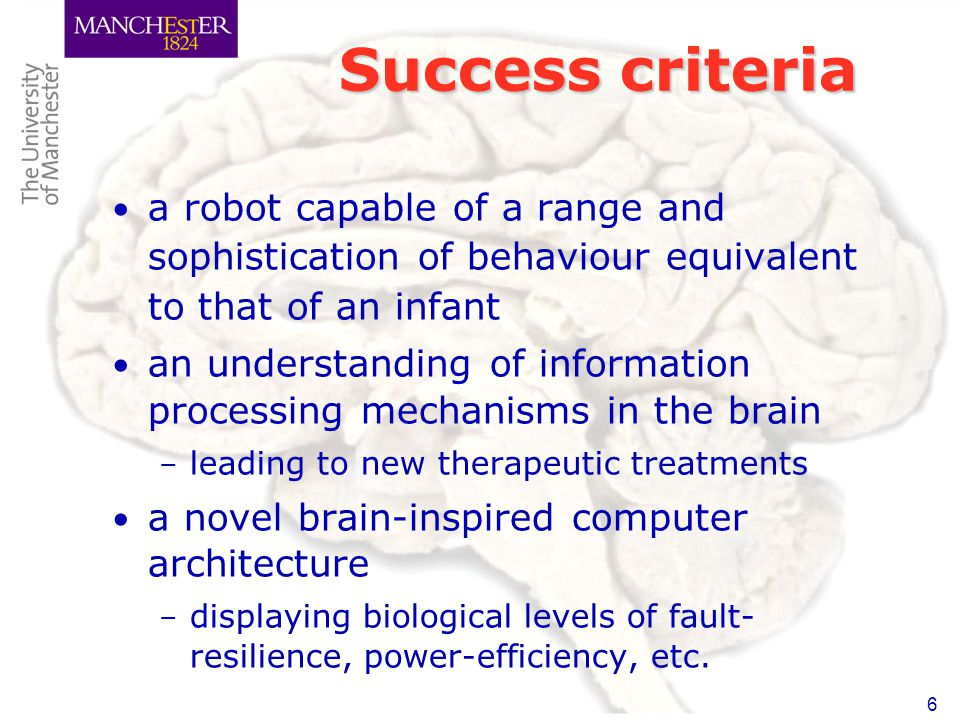 6 Success criteria a robot capable of a range and sophistication of behaviour equivalent to that of an infant an understanding of information processing mechanisms in the brain – leading to new therapeutic treatments a novel brain-inspired computer architecture – displaying biological levels of fault- resilience, power-efficiency, etc.