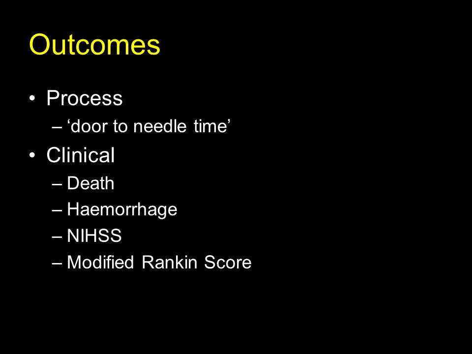 Process –'door to needle time' Clinical –Death –Haemorrhage –NIHSS –Modified Rankin Score