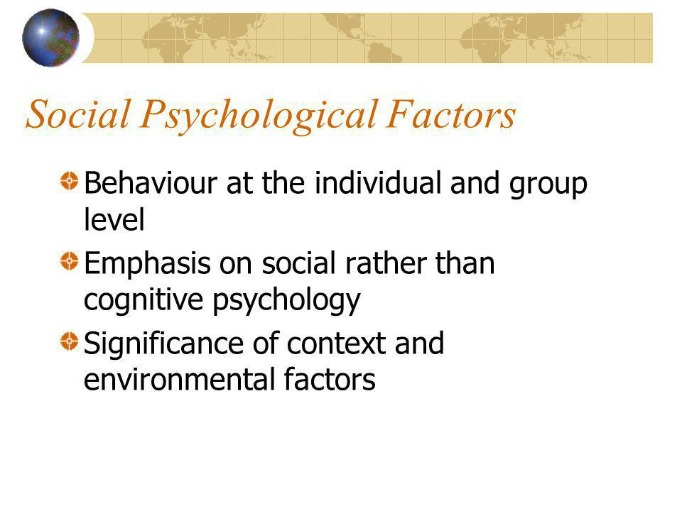 Social Psychological Factors Behaviour at the individual and group level Emphasis on social rather than cognitive psychology Significance of context and environmental factors