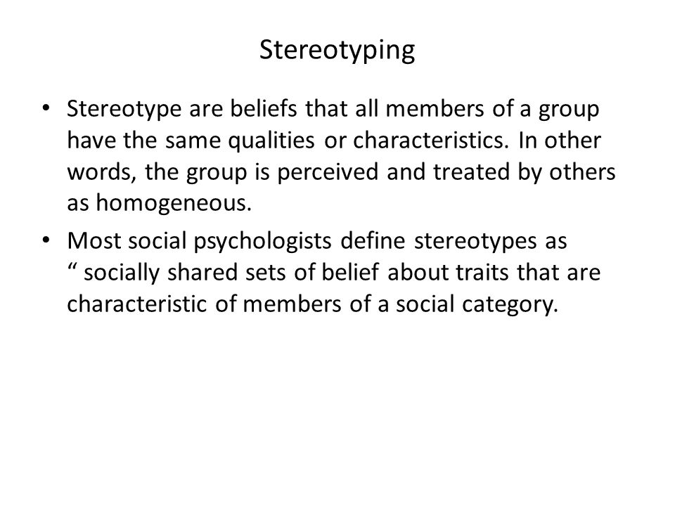 Stereotyping Stereotype are beliefs that all members of a group have the same qualities or characteristics. In other words, the group is perceived and