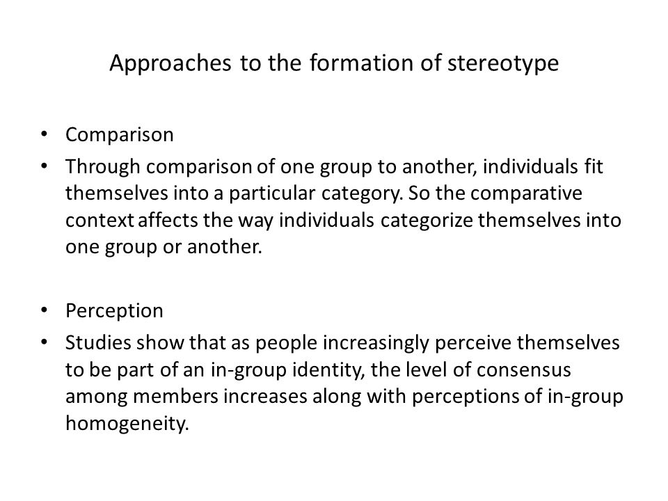 Approaches to the formation of stereotype Comparison Through comparison of one group to another, individuals fit themselves into a particular category