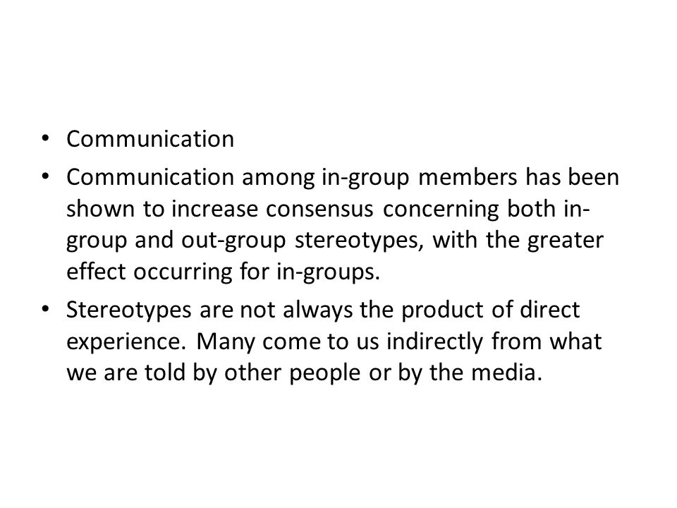 Communication Communication among in-group members has been shown to increase consensus concerning both in- group and out-group stereotypes, with the
