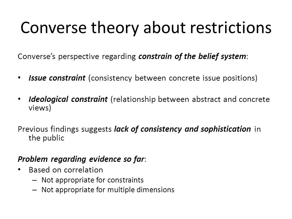 Converse theory about restrictions Converse's perspective regarding constrain of the belief system: Issue constraint (consistency between concrete issue positions) Ideological constraint (relationship between abstract and concrete views) Previous findings suggests lack of consistency and sophistication in the public Problem regarding evidence so far: Based on correlation – Not appropriate for constraints – Not appropriate for multiple dimensions