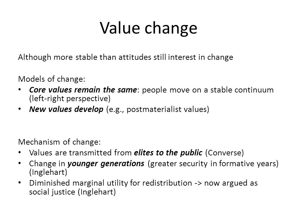 Value change Although more stable than attitudes still interest in change Models of change: Core values remain the same: people move on a stable continuum (left-right perspective) New values develop (e.g., postmaterialist values) Mechanism of change: Values are transmitted from elites to the public (Converse) Change in younger generations (greater security in formative years) (Inglehart) Diminished marginal utility for redistribution -> now argued as social justice (Inglehart)