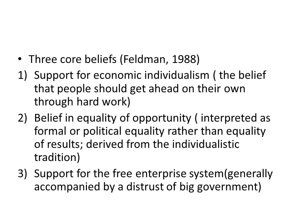 Three core beliefs (Feldman, 1988) 1)Support for economic individualism ( the belief that people should get ahead on their own through hard work) 2)Belief in equality of opportunity ( interpreted as formal or political equality rather than equality of results; derived from the individualistic tradition) 3)Support for the free enterprise system(generally accompanied by a distrust of big government)