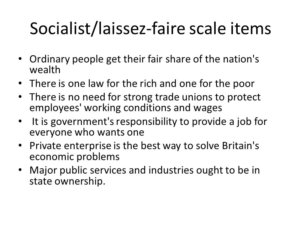 Socialist/laissez-faire scale items Ordinary people get their fair share of the nation s wealth There is one law for the rich and one for the poor There is no need for strong trade unions to protect employees working conditions and wages It is government s responsibility to provide a job for everyone who wants one Private enterprise is the best way to solve Britain s economic problems Major public services and industries ought to be in state ownership.