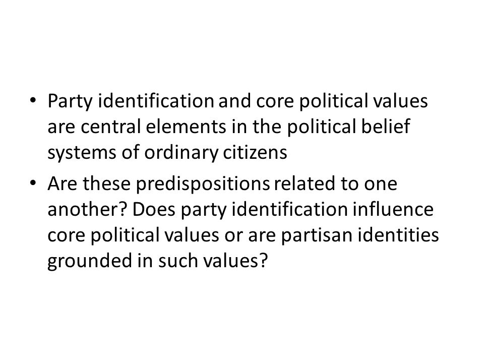 Party identification and core political values are central elements in the political belief systems of ordinary citizens Are these predispositions related to one another.
