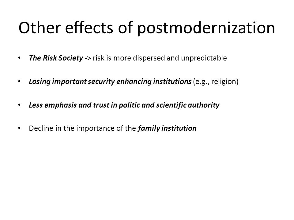 Other effects of postmodernization The Risk Society -> risk is more dispersed and unpredictable Losing important security enhancing institutions (e.g., religion) Less emphasis and trust in politic and scientific authority Decline in the importance of the family institution