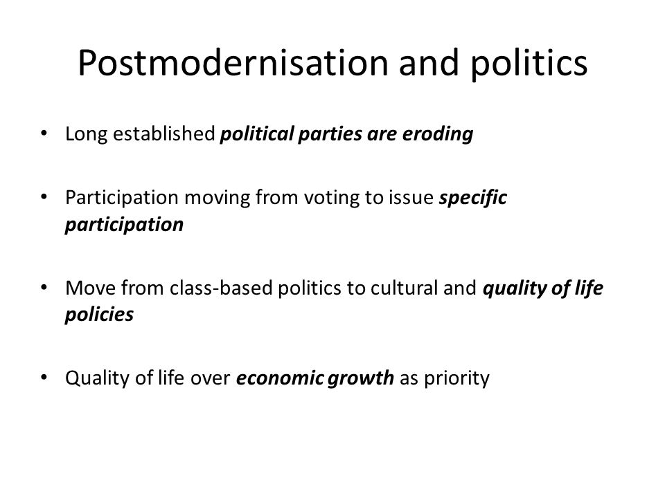 Postmodernisation and politics Long established political parties are eroding Participation moving from voting to issue specific participation Move from class-based politics to cultural and quality of life policies Quality of life over economic growth as priority