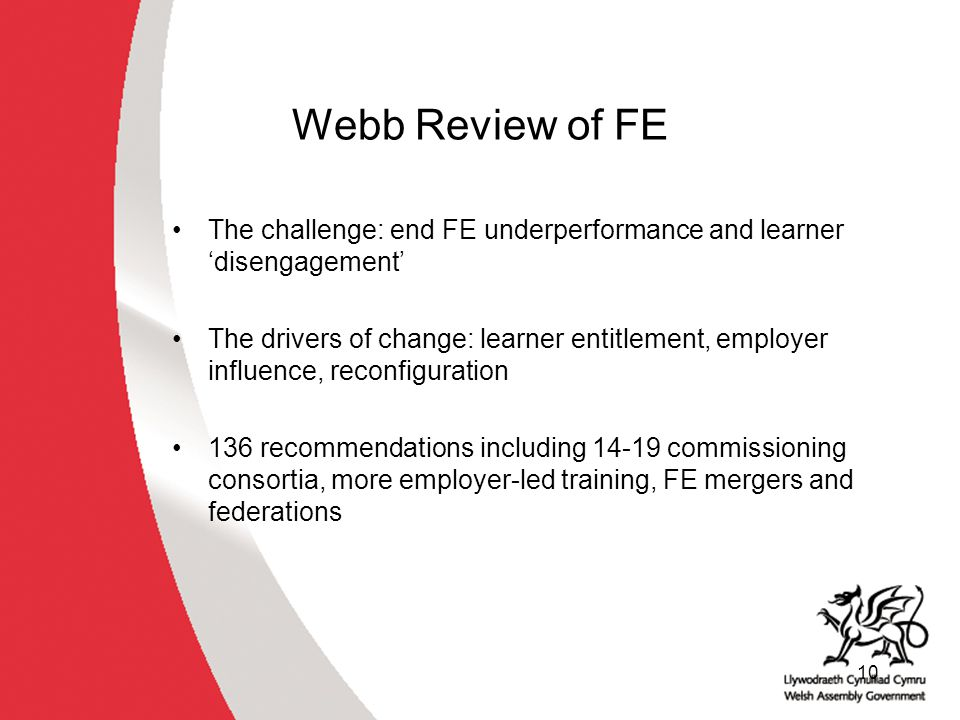 10 Webb Review of FE The challenge: end FE underperformance and learner 'disengagement' The drivers of change: learner entitlement, employer influence, reconfiguration 136 recommendations including 14-19 commissioning consortia, more employer-led training, FE mergers and federations