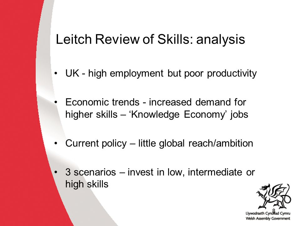 8 Leitch Review of Skills: analysis UK - high employment but poor productivity Economic trends - increased demand for higher skills – 'Knowledge Economy' jobs Current policy – little global reach/ambition 3 scenarios – invest in low, intermediate or high skills