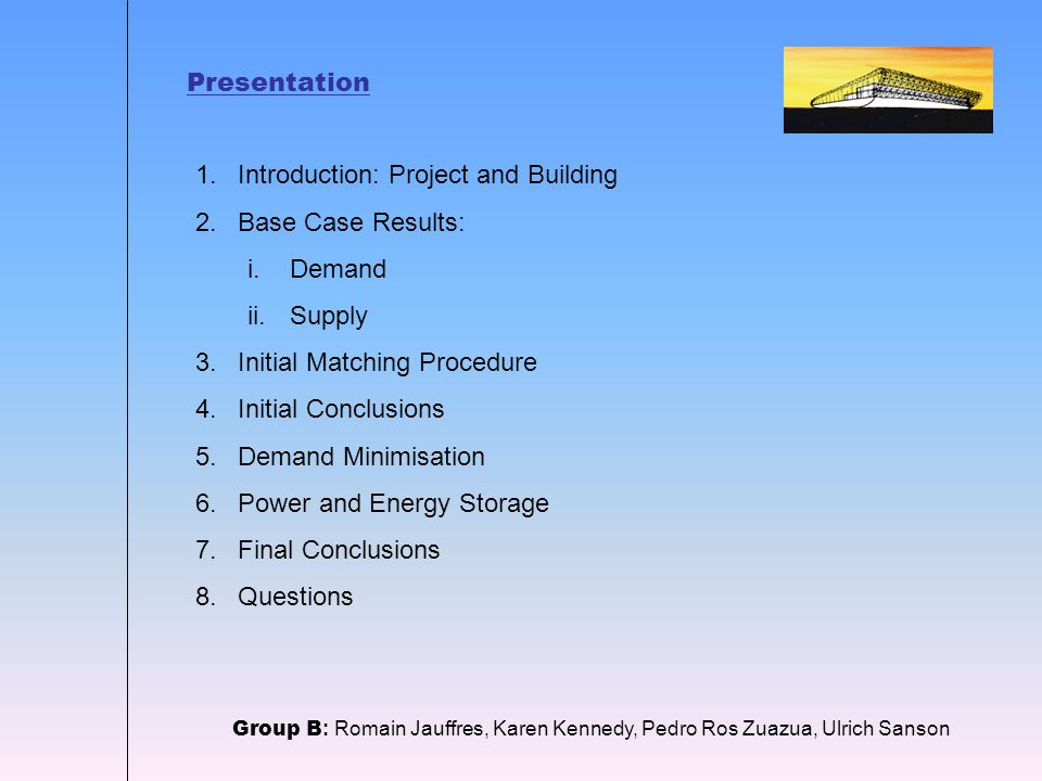 Presentation Group B : Romain Jauffres, Karen Kennedy, Pedro Ros Zuazua, Ulrich Sanson 1.Introduction: Project and Building 2.Base Case Results: i.Demand ii.Supply 3.Initial Matching Procedure 4.Initial Conclusions 5.Demand Minimisation 6.Power and Energy Storage 7.Final Conclusions 8.Questions
