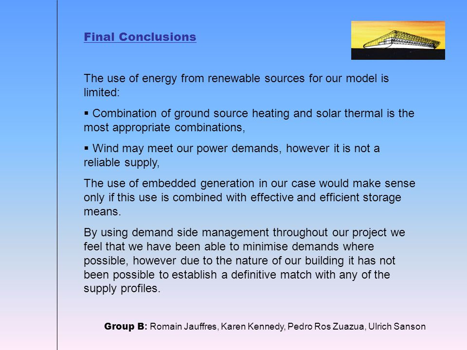 Final Conclusions Group B : Romain Jauffres, Karen Kennedy, Pedro Ros Zuazua, Ulrich Sanson The use of energy from renewable sources for our model is limited:  Combination of ground source heating and solar thermal is the most appropriate combinations,  Wind may meet our power demands, however it is not a reliable supply, The use of embedded generation in our case would make sense only if this use is combined with effective and efficient storage means.